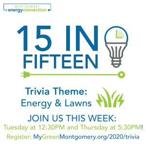 Events - <p>In celebration of Energy Awareness Month, October 2020, Montgomery Energy Connection will be hosting several 15 in Fifteen Trivia Games in partnership with the Montgomery County Department of Environmental Protection. What is 15 in Fifteen Trivia? It is fifteen questions in 15 minutes (about energy/other topics) in a fun, fast paced trivia game to get you energized about saving energy in your home. (expert feedback included) (Virtual) Come join us!</p>