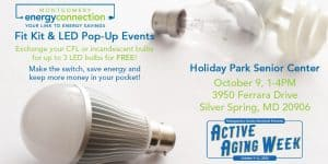Fit Kit and LED Pop Up - Montgomery Energy Connection will be partnering with various senior centers to provide residents with LED light bulbs. During the pop-up events, participants are asked to bring in their old incandescent or CFL light bulbs. In exchange, we provide up to 3 FREE LEDs. We will also have an informational table and giveaways for participants.