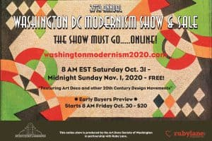 Events - The 37th annual Washington DC Modernism Show & Sale will be ONLINE this year. Come browse furnishings and collectibles from design movements of the 20th Century, including Art Nouveau, Arts & Crafts, Art Deco, Art Moderne, Mid-Century Modern, Scandinavian Modern, and Atomic.